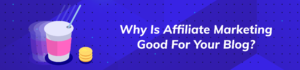 Why is affiliate marketing good for your blog?